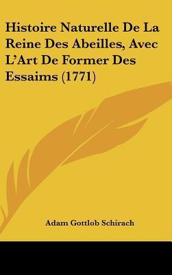 Histoire Naturelle De La Reine Des Abeilles, Avec L'art De Former Des Essaims