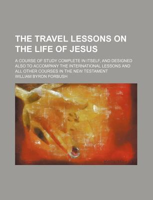 The Travel Lessons on the Life of Jesus; A Course of Study Complete in Itself, and Designed Also to Accompany the International Lessons and All Other Courses in the New Testament