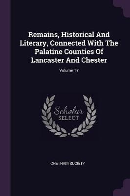 Remains, Historical and Literary, Connected with the Palatine Counties of Lancaster and Chester; Volume 17