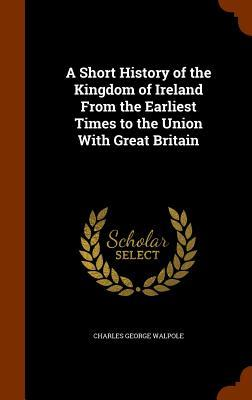 A Short History of the Kingdom of Ireland from the Earliest Times to the Union with Great Britain