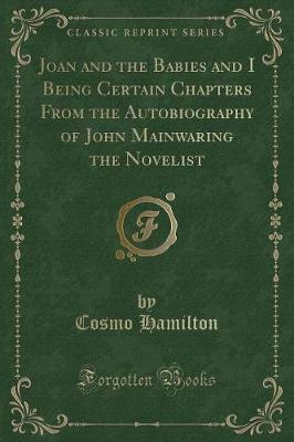 Joan and the Babies and I Being Certain Chapters From the Autobiography of John Mainwaring the Novelist (Classic Reprint)