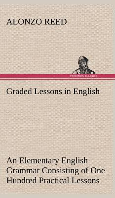 Graded Lessons in English An Elementary English Grammar Consisting of One Hundred Practical Lessons, Carefully Graded and Adapted to the Class-Room