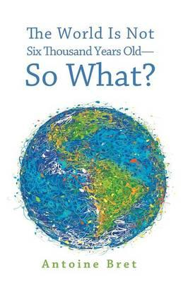The World Is Not 6000 Years Old-So What?