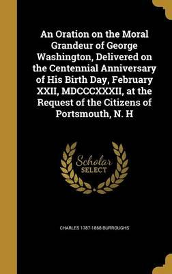An Oration on the Moral Grandeur of George Washington, Delivered on the Centennial Anniversary of His Birth Day, February XXII, MDCCCXXXII, at the Request of the Citizens of Portsmouth, N. H