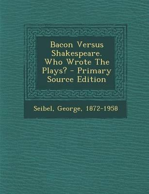 Bacon Versus Shakespeare. Who Wrote the Plays? - Primary Source Edition