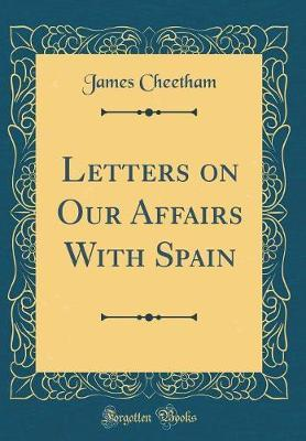 Letters on Our Affairs With Spain (Classic Reprint)