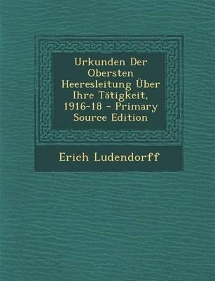 Urkunden Der Obersten Heeresleitung Uber Ihre Tatigkeit, 1916-18 - Primary Source Edition