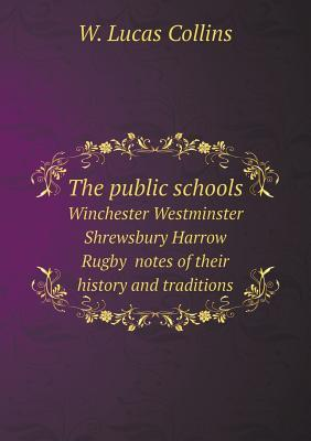 The Public Schools Winchester Westminster Shrewsbury Harrow Rugby Notes of Their History and Traditions