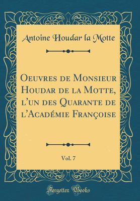 Oeuvres de Monsieur Houdar de la Motte, l'un des Quarante de l'Académie Françoise, Vol. 7 (Classic Reprint)