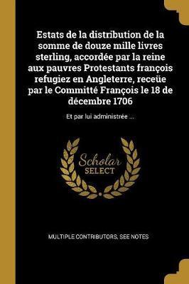 Estats de la Distribution de la Somme de Douze Mille Livres Sterling, Accordée Par La Reine Aux Pauvres Protestants François Refugiez En Angleterre, R