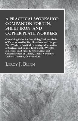 A Practical Workshop Companion for Tin, Sheet Iron, and Copper Plate Workers - Containing Rules for Describing Various Kinds of Patterns used by Tin, ... of Surfaces and Solids, Tables of t
