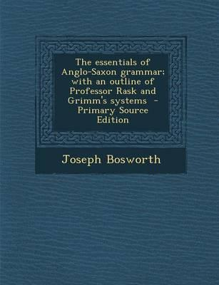 Essentials of Anglo-Saxon Grammar; With an Outline of Professor Rask and Grimm's Systems