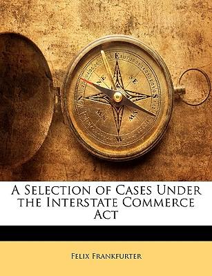 A Selection of Cases Under the Interstate Commerce ACT