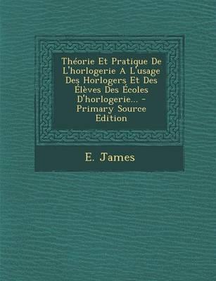 Theorie Et Pratique de L'Horlogerie A L'Usage Des Horlogers Et Des Eleves Des Ecoles D'Horlogerie.