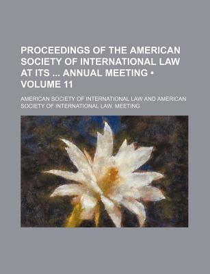 Proceedings of the American Society of International Law at Its Annual Meeting (Volume 11)