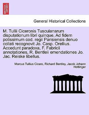 M. Tullii Ciceronis Tusculanarum disputationum libri quinque. Ad fidem potissimum cod. regii Parisiensis denuo collati recognovit Jo. Casp. Orellius. ... emendationes Jo. Jac. Reiske libellus.