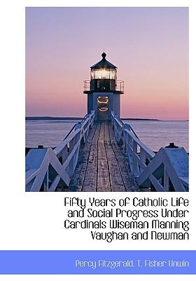 Fifty Years of Catholic Life and Social Progress Under Cardinals Wiseman Manning Vaughan and Newman