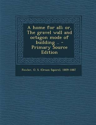 A Home for All; Or, the Gravel Wall and Octagon Mode of Building ..