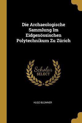 Die Archaeologische Sammlung Im Eidgenössischen Polytechnikum Zu Zürich
