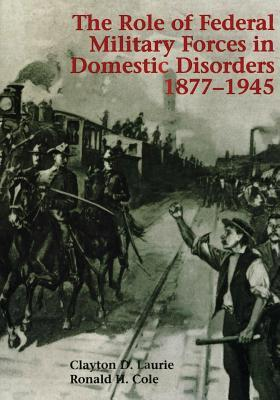 The Role of Federal Military Forces in Domestic Disorders 1877-1945