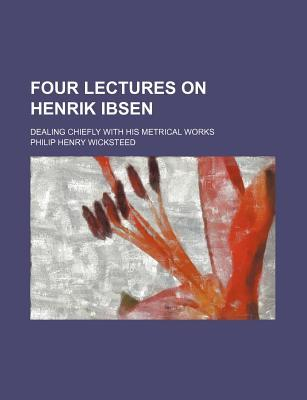 Four Lectures on Henrik Ibsen; Dealing Chiefly with His Metrical Works