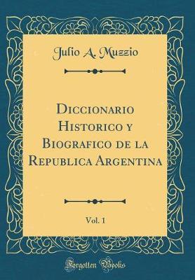 Diccionario Histórico y Biográfico de la República Argentina, Vol. 1 (Classic Reprint)