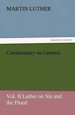 Commentary on Genesis, Vol. II Luther on Sin and the Flood