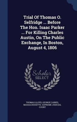 Trial of Thomas O. Selfridge ... Before the Hon. Isaac Parker ... for Killing Charles Austin, on the Public Exchange, in Boston, August 4, 1806