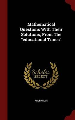 Mathematical Questions with Their Solutions, from the Educational Times