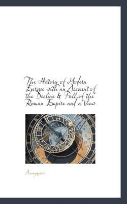 The History of Modern Europe with an Account of the Decline & Fall of the Roman Empire and a View