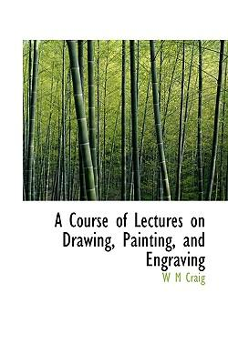A Course of Lectures on Drawing, Painting, and Engraving
