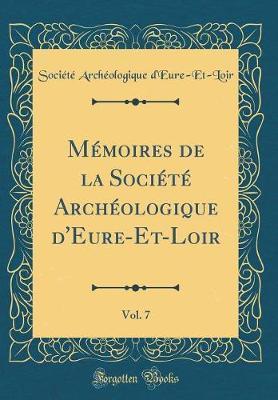 Mémoires de la Société Archéologique d'Eure-Et-Loir, Vol. 7 (Classic Reprint)