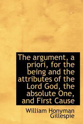 The Argument, a Priori, for the Being and the Attributes of the Lord God, the Absolute One, and Firs
