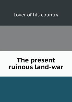 The Present Ruinous Land-War