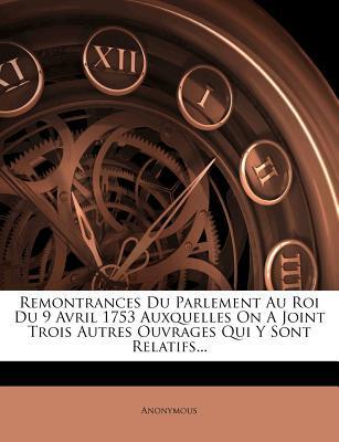 Remontrances Du Parlement Au Roi Du 9 Avril 1753 Auxquelles on a Joint Trois Autres Ouvrages Qui y Sont Relatifs...