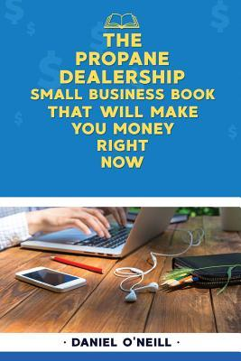 The Propane Dealership Small Business Book That Will Make You Money Right Now