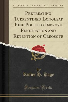 Pretreating Turpentined Longleaf Pine Poles to Improve Penetration and Retention of Creosote (Classic Reprint)