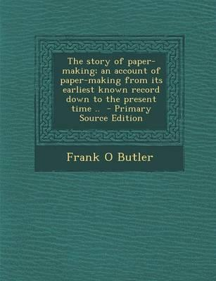 The Story of Paper-Making; An Account of Paper-Making from Its Earliest Known Record Down to the Present Time.. - Primary Source Edition
