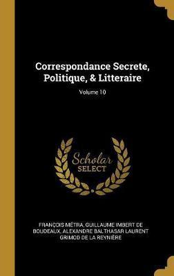 Correspondance Secrete, Politique, & Litteraire; Volume 10