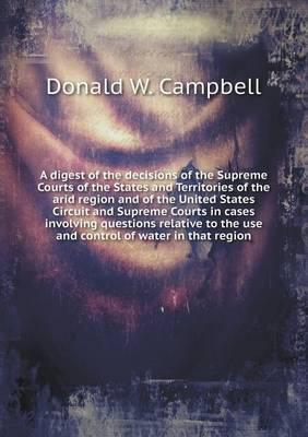 A Digest of the Decisions of the Supreme Courts of the States and Territories of the Arid Region and of the United States Circuit and Supreme Courts ... the Use and Control of Water in That Region