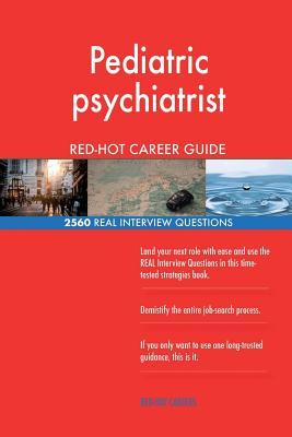 Pediatric psychiatrist RED-HOT Career Guide; 2560 REAL Interview Questions