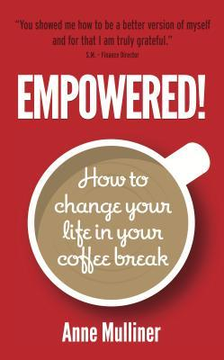 Empowered! How to Change Your Life in Your Coffee Break