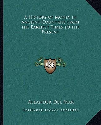 A History of Money in Ancient Countries from the Earliest Tia History of Money in Ancient Countries from the Earliest Times to the Present Mes to th