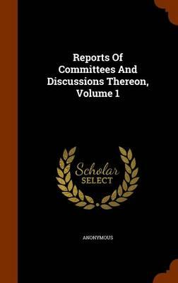 Reports of Committees and Discussions Thereon, Volume 1