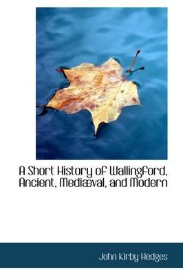 A Short History of Wallingford, Ancient, Medi Val, and Modern