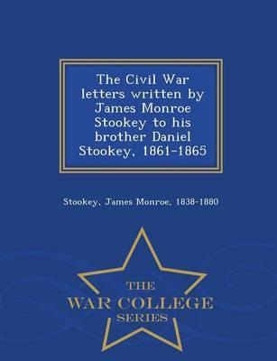 The Civil War Letters Written by James Monroe Stookey to His Brother Daniel Stookey, 1861-1865 - War College Series