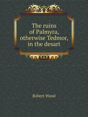 The Ruins of Palmyra, Otherwise Tedmor, in the Desart