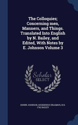 The Colloquies; Concerning Men, Manners, and Things. Translated Into English by N. Bailey, and Edited, with Notes by E. Johnson Volume 3
