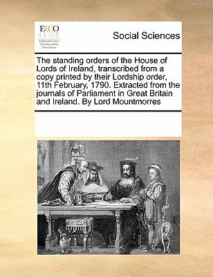 The Standing Orders of the House of Lords of Ireland, Transcribed from a Copy Printed by Their Lordship Order, 11th February, 1790. Extracted from the