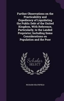Further Observations on the Practicability and Expediency of Liquidating the Public Debt of the United Kingdom, with Reference, Particularly, to the Considerations on Population and the Poor